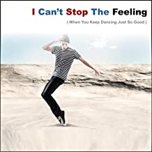 I Can't Stop the Feeling (When You Keep Dancing Just So Good)