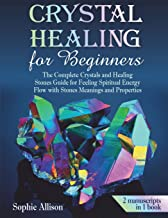 Crystal Healing for Beginners: The Complete Crystals and Healing Stones Guide for Feeling Spiritual Energy Flow with Stones Meanings and Properties.