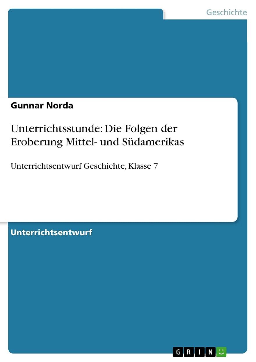 すでに週末グリーンランドUnterrichtsstunde: Die Folgen der Eroberung Mittel- und Südamerikas: Unterrichtsentwurf Geschichte, Klasse 7 (German Edition)