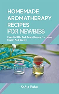 HOMEMADE AROMATHERAPY RECIPES FOR NEWBIES: Essential Oils and Aromatherapy for Home, Health and Beauty