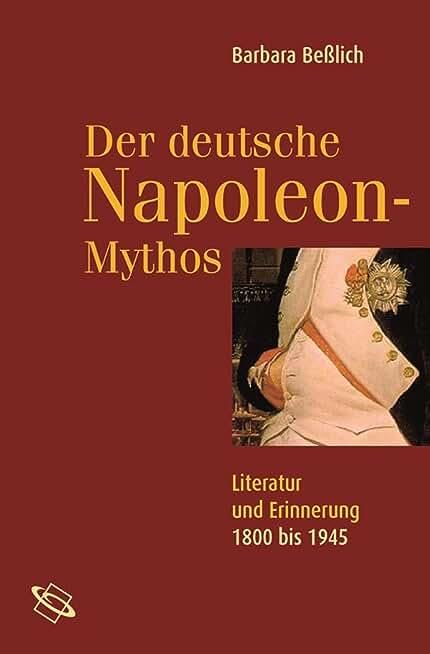 Der deutsche Napoleon-Mythos: Literatur und Erinnerung 1800 bis 1945 (German Edition)