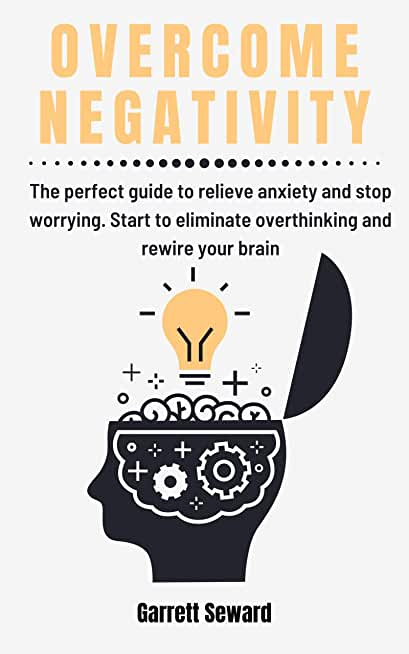 Overcome Negativity: The perfect guide to relieve anxiety and stop worrying. Start to eliminate overthinking and rewire your brain (English Edition)