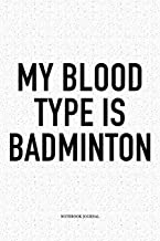 My Blood Type Is Badminton: A 6x9 Inch Matte Softcover Notebook Diary With 120 Blank Lined Pages And A Funny Gaming Sports Cover Slogan