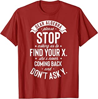 Dear Algebra Please Stop Asking Us to Find Your X T shirt