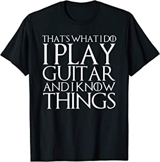THAT'S WHAT I DO I PLAY GUITAR AND I KNOW THINGS T-Shirt