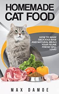 Homemade Cat Food: How To Make Delicious Raw And Natural Meals Your Feline Friend Will Love!