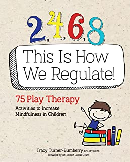 2, 4, 6, 8 This Is How We Regulate: 75 Play Therapy Activities to Increase Mindfulness in Children