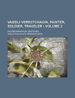 Vassili Verestchagin, Painter, Soldier, Traveler (Volume 2); Autobiographical Sketches