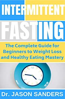 Intermittent Fasting: The Complete Guide For Beginners To Weight Loss and Healthy Eating Mastery