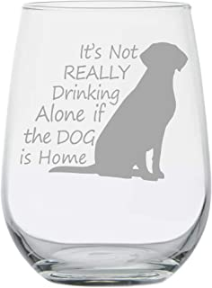 It's Not Really Drinking Alone If The Dog Is Home - Stemless Wine Glass - Dog Lover Gifts - Dog Wine Glass - Gifts for Dog Lover - Dog Mom - Housewarming Gifts - House Decor - Funny Home Kitchen Decor