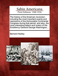 The history of the American revolution: including the most important events and resolutions of the Honourable Continental ...