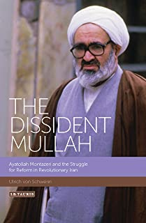 The Dissident Mullah: Ayatollah Montazeri and the Struggle for Reform in Revolutionary Iran (International Library of Iranian Studies Book 55)