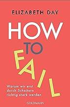 How to fail: Warum wir erst durch Scheitern richtig stark werden (German Edition)