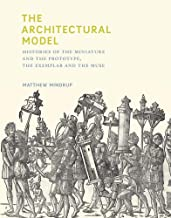 The Architectural Model: Histories of the Miniature and the Prototype, the Exemplar and the Muse (The MIT Press)