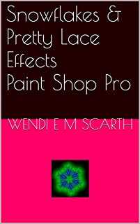 Snowflakes & Pretty Lace Effects Paint Shop Pro (Paint Shop Por Made Easy by Wendi E M Scarth Book 25)