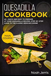 Quesadilla Cookbook: Main Course - 40 + Quick and Easy to Prepare at Home Quesadilla Recipes, Step-By-Step Guide to the Cl...