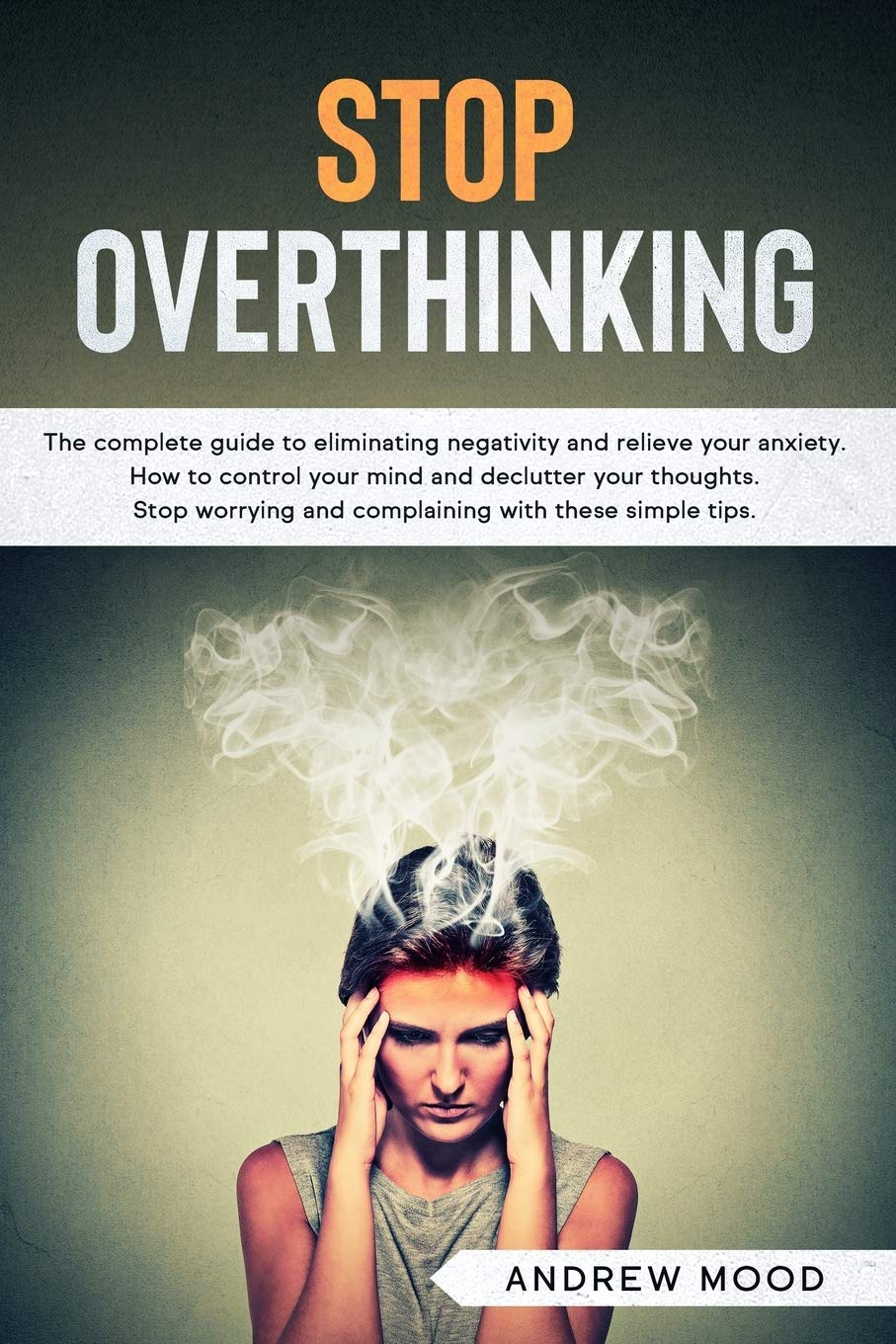Image OfStop Overthinking: The Complete Guide To Eliminating Negativity And Relieve Your Anxiety. How To Control Your Mind And Dec...