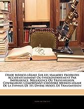 Etude Médico-Légale Sur Les Maladies Produites Accidentellement Ou Involontairement Par Imprudence, Négligence Ou Transmis...