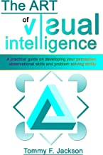 THE ART OF VISUAL INTELLIGENCE: A Practical Guide on Developing Your Perception, Observational Skills and Problem Solving Ability