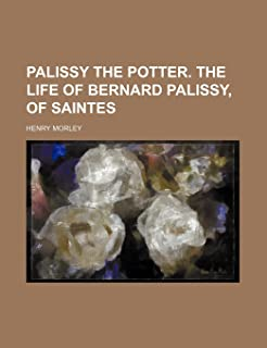Palissy the Potter. the Life of Bernard Palissy, of Saintes