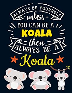Always Be Yourself Unless You Can Be a Koala Then Always Be a Koala: Cute Motivational Koala Notebook For Girls & Women to...