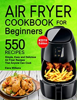 Air Fryer Cookbook For Beginners: 550 Simple, Easy and Delicious Air Fryer Recipes That Anyone Can Cook. (2019 Edition)