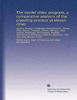 The model cities program, a comparative analysis of the planning process in eleven cities: Atlanta, Georgia, Cambridge, Massachusetts, Dayton, Ohio, ... Rochester, New York, San Antonio, Texas