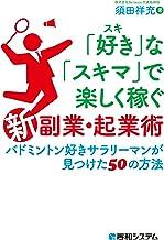表紙: 「好き」な「スキマ」で楽しく稼ぐ「新」副業・起業術 バドミントン好きサラリーマンが見つけた50の方法 | 須田祥充