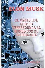 ELON MUSK: EL GENIO QUE QUIERE TRANSFORMAR AL MUNDO CON SU TECNOLOGÍA: Desde Zip2 y PayPal hasta Tesla, Space X y Neuralink (Spanish Edition) Kindle Edition