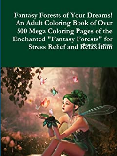 Fantasy Forests of Your Dreams! an Adult Coloring Book of Over 500 Mega Coloring Pages of the Enchanted Fantasy Forests for Stress Relief and Relaxation