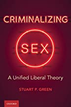 Criminalizing Sex: A Unified Liberal Theory (Oxford Monographs on Criminal Law and Justice)