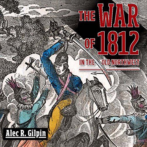 The War of 1812 in the Old Northwest                   By:                                                                                                                                 Alec R. Gilpin                               Narrated by:                                                                                                                                 Gene E Traupman                      Length: 9 hrs and 35 mins     3 ratings     Overall 3.7