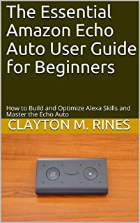 The Essential Amazon Echo Auto User Guide for Beginners: How to Build and Optimize Alexa Skills and Master the Echo Auto (...