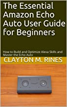 The Essential Amazon Echo Auto User Guide for Beginners: How to Build and Optimize Alexa Skills and Master the Echo Auto