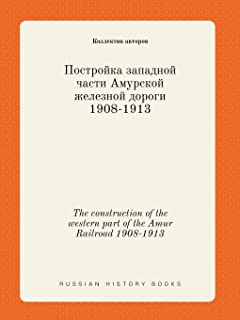 The Construction of the Western Part of the Amur Railroad 1908-1913
