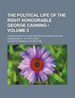 The Political Life of the Right Honourable George Canning (Volume 3); Together with a Short Review of Foreign Affairs Subs...