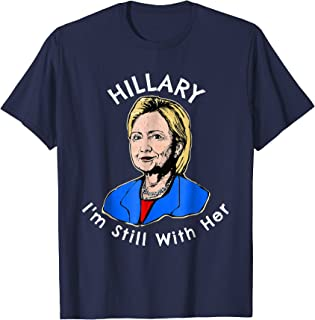 Hillary I'm Still With Her Political Hillary Clinton T-Shirt