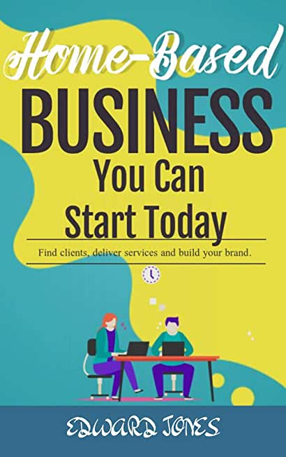 Home-Based Businesses You Can Start Today: Find clients, deliver services and build your brand. (English Edition)