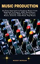 Music Production: Easy Approach to Produce Music from Beginner to Expert - EDM, Rock Music, Jazz, Dubstep, Techno, Country...