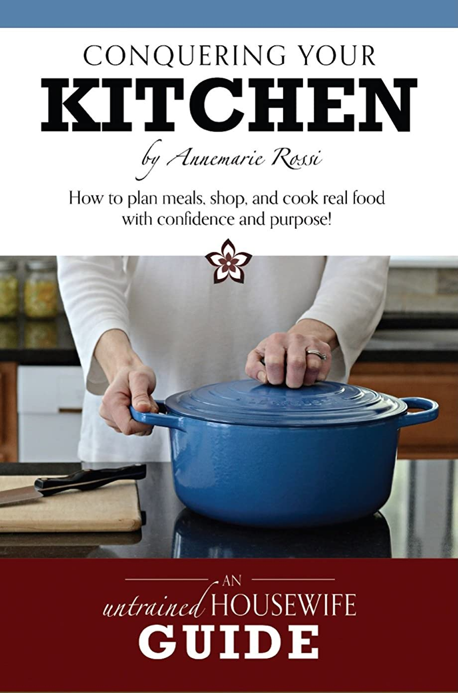 Conquering Your Kitchen: How to plan meals, shop, and cook real food with confidence and purpose (English Edition)