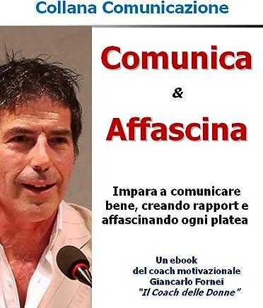 Comunica & Affascina: (Impara a comunicare bene, creare rapport e affascinare ogni platea) (Comunicazione)