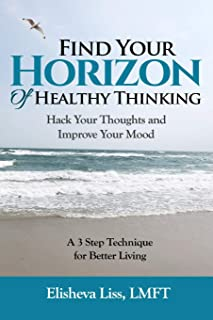 Find Your Horizon of Healthy Thinking: Hack Your Thoughts and Improve Your Mood A 3 Step Technique for Better Living