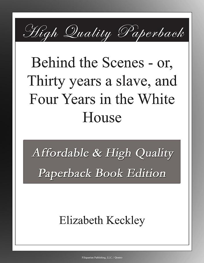 振動する郡できるBehind the Scenes - or, Thirty years a slave, and Four Years in the White House