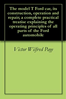 The model T Ford car, its construction, operation and repair; a complete practical treatise explaining the operating principles of all parts of the Ford automobile