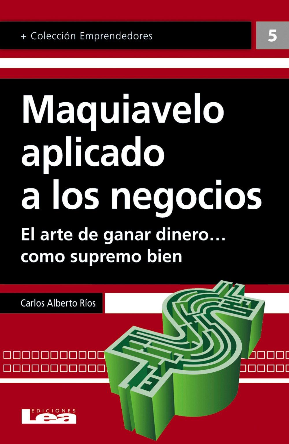 Maquiavelo aplicado a los negocios: El arte de ganar dinero… como supremo bien (Emprendedores) (Spanish Edition)