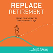 Replace Retirement: Living Your Legacy in the Exponential Age