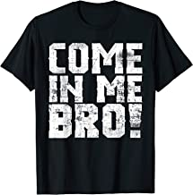 Come In Me Bro Adult Humor  T-Shirt