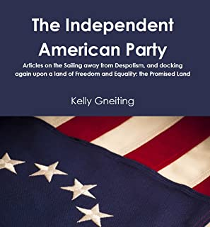 The Independent American Party: Articles on the Sailing Away from Despotism, and again Docking upon a Land of Freedom and Equality: The Promised Land (English Edition)