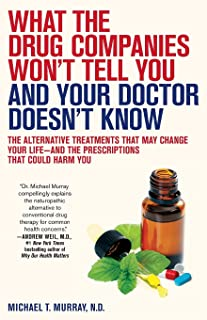 What the Drug Companies Won't Tell You and Your Doctor Doesn't Know: The Alternative Treatments That May Change Your Lif...