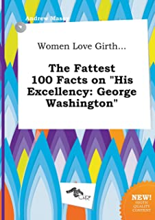Women Love Girth... the Fattest 100 Facts on His Excellency: George Washington